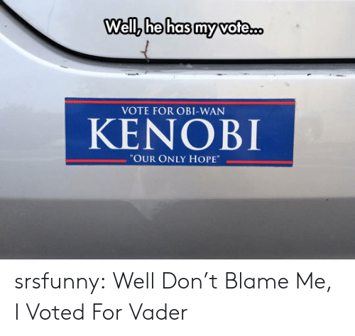 "Obi-Wan Kenobi, Tumblr, and Blog: Well, he has my vote.  VOTE FOR OBI-WAN  KENOBI  ""OUR ONLY HOPE srsfunny:  Well Don't Blame Me, I Voted For Vader"