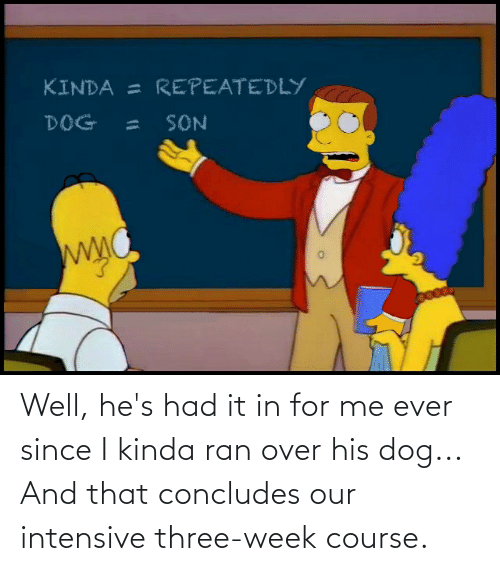 ran: Well, he's had it in for me ever since I kinda ran over his dog... And that concludes our intensive three-week course.