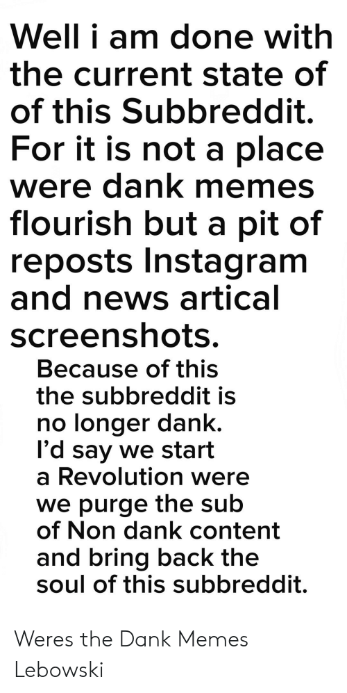Dank, Instagram, and Memes: Well i am done with  the current state of  of this Subbreddit.  For it is not a place  were dank memes  flourish but a pit of  reposts Instagram  and news artical  screenshots  Because of this  the subbreddit is  no longer dank.  l'd say we start  a Revolution were  we purge the sub  of Non dank content  and bring back the  soul of this subbreddit. Weres the Dank Memes Lebowski