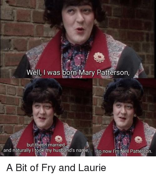 Name, Now, and Born: Well, I was born Mary Patterson,  but:then  married  and naturally I took my husband's name,  so now I'm Neil Pattersorn A Bit of Fry and Laurie