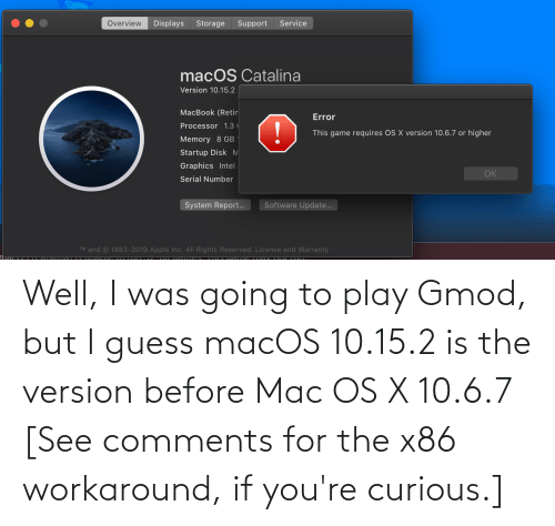 15 2: Well, I was going to play Gmod, but I guess macOS 10.15.2 is the version before Mac OS X 10.6.7 [See comments for the x86 workaround, if you're curious.]