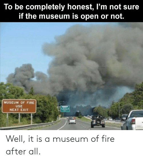 It Is: Well, it is a museum of fire after all.