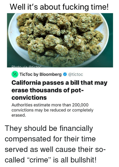 "Estimate: Well it's about fucking time!  . TicToc by Bloomberg  @tictoc  California passes a bill that may  erase thousands of pot-  convictions  Authorities estimate more than 200,000  convictions may be reduced or completely  erased. They should be financially compensated for their time served as well cause their so-called ""crime"" is all bullshit!"