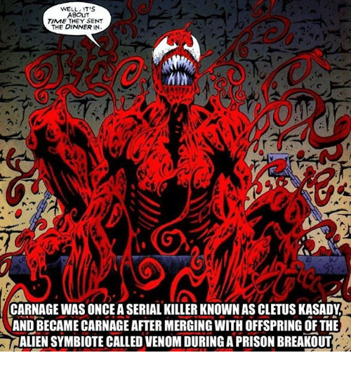 breakout: WELL IT'S  ABOUT  TIME THEY SENT  THE DINNER IN  CARNAGE WAS ONCE A SERIAL KILLER KNOWN AS CLETUS KASADY  AND BECAME CARNAGE AFTER MERGING WITH OFFSPRING OF THE  ALIEN SYMBIOTE CALLED VENOM DURING A PRISON BREAKOUT