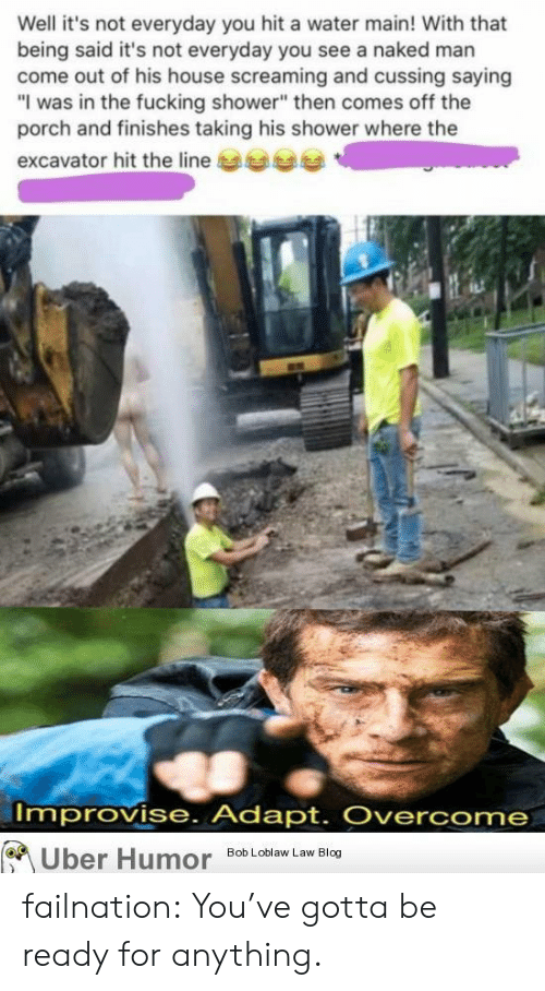 "Fucking, Shower, and Tumblr: Well it's not everyday you hit a water main! With that  being said it's not everyday you see a naked man  come out of his house screaming and cussing saying  ""I was in the fucking shower"" then comes off the  porch and finishes taking his shower where the  excavator hit the line  Improvise. Adapt. Overcome  Uber Humor  Bob Loblaw Law Blog failnation:  You've gotta be ready for anything."