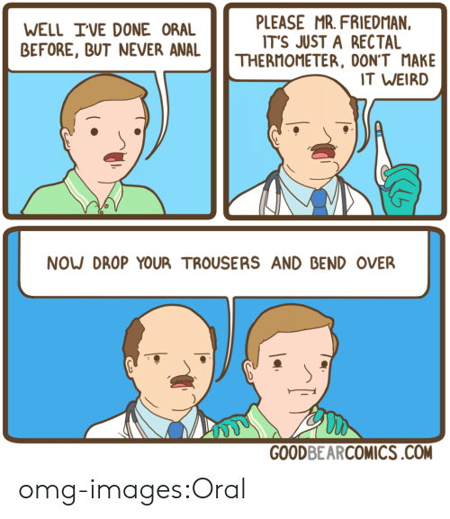 Omg, Tumblr, and Weird: WELL IVE DONE ORAL  BEFORE, BUT NEVER ANAL  PLEASE MR. FRIEDMAN,  IT'S JUST A RECTAL  THERMOMETER, DON'T MAKE  T WEIRD  NOW DROP YOUR TROUSERS AND BEND OVER  GOODBEARCOMICS.COM omg-images:Oral