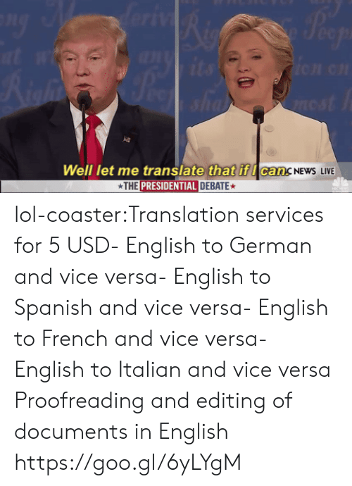 proofreading: Well let me translate that if I can.  THE PRESIDENTIAL DEBATE  CancNEwS LIVE lol-coaster:Translation services for 5 USD- English to German and vice versa- English to Spanish and vice versa- English to French and vice versa- English to Italian and vice versa Proofreading and editing of documents in English  https://goo.gl/6yLYgM