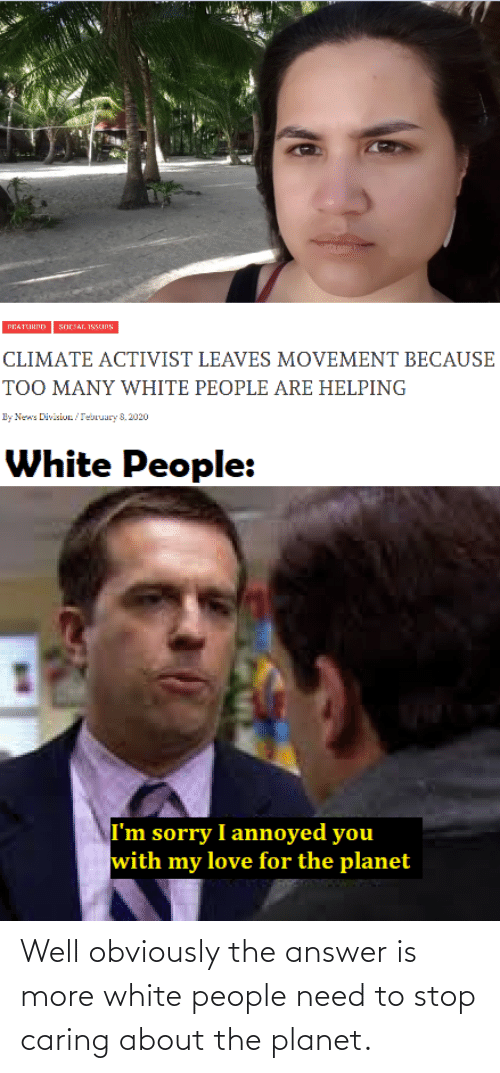 caring: Well obviously the answer is more white people need to stop caring about the planet.