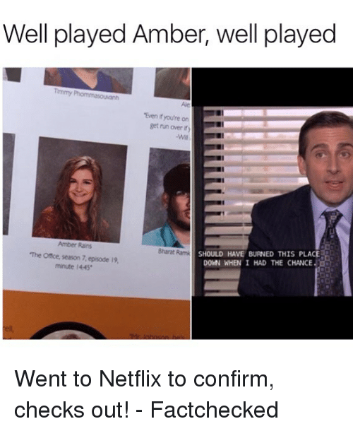 Confirmated: Well played Amber, well played  Timmy  Ale  Even if you're on  get run over ity  Amber Rains  The Office, season 7,episode 19  mnute 1445  SHOULD HAVE BURNED THIS PLACE  DOWN WHEN I HAD THE CHANCE  Bharat Ramk  ell Went to Netflix to confirm, checks out! - Factchecked