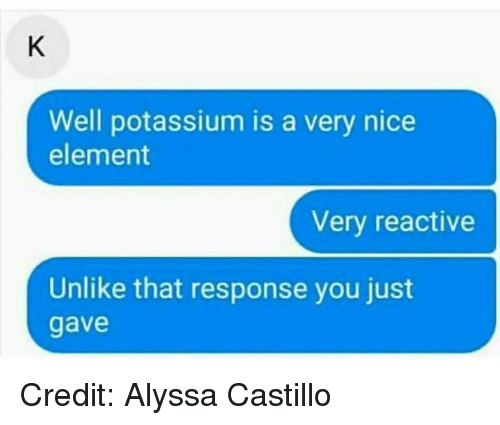 Memes, Potassium, and Nice: Well potassium is a very nice  element  Very reactive  Unlike that response you just  gave Credit: Alyssa Castillo