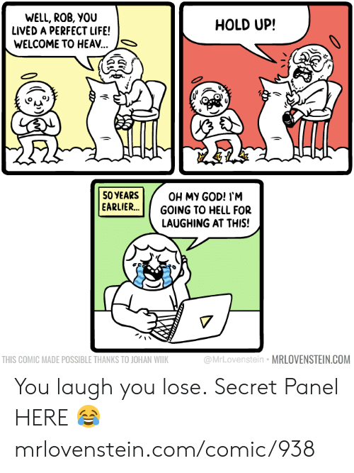 God, Life, and Memes: WELL, ROB, YOU  LIVED A PERFECT LIFE!  WELCOME TO HEA..  HOLD UP!  SO YEARS  EARLIER...  OH MY GOD! I'M  GOING TO HELL FOR  LAUGHING AT THIS!  @MrLovenstein MRLOVENSTEIN.COM  THIS COMIC MADE POSSIBLE THANKS TO JOHAN WIIK You laugh you lose.  Secret Panel HERE 😂 mrlovenstein.com/comic/938