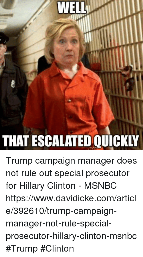 Trump Clinton: WELL  THAT ESCALATED QUICKLY Trump campaign manager does not rule out special prosecutor for Hillary Clinton - MSNBC https://www.davidicke.com/article/392610/trump-campaign-manager-not-rule-special-prosecutor-hillary-clinton-msnbc #Trump #Clinton