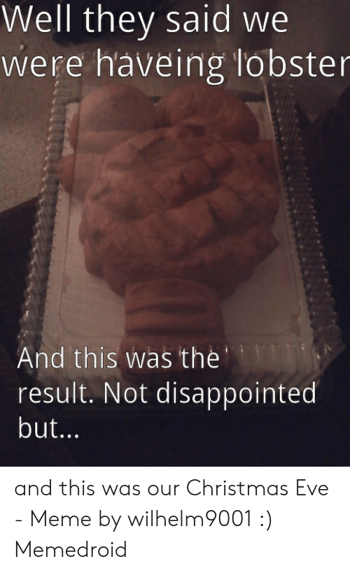 Christmas, Disappointed, and Meme: Well they said we  were haveing lobster  And this was the  result. Not disappointed  but... and this was our Christmas Eve - Meme by wilhelm9001 :) Memedroid