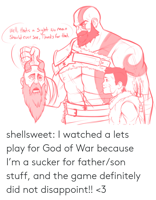 God Of: Well, thts a Siyht  No Man  Should ever See, Thanks for tmt  IES  e'shellsusetV shellsweet:  I watched a lets play for God of War because I'm a sucker for father/son stuff, and the game definitely did not disappoint!! <3