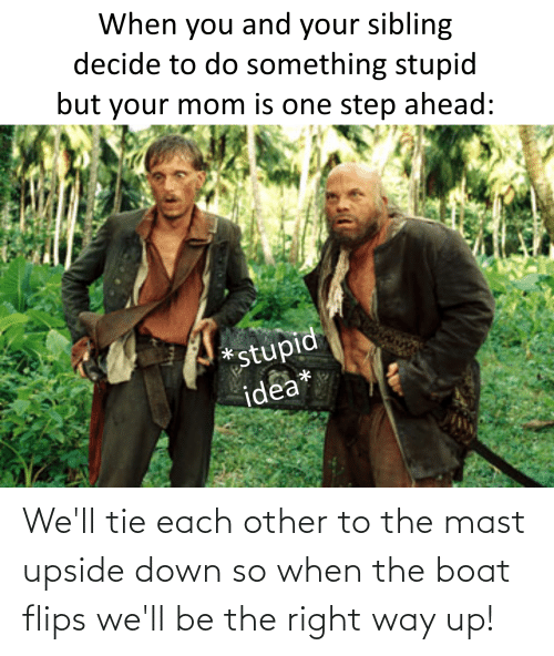 Flips: We'll tie each other to the mast upside down so when the boat flips we'll be the right way up!