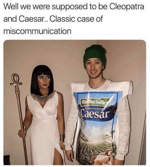 caesar: Well we were supposed to be Cleopatra  and Caesar.. Classic case of  miscommunication  Hidden Valle  RN0 CKEAM  Caesar