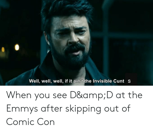 Comic Con, Cunt, and Emmys: Well, well, well, if it ain't the Invisible Cunt S When you see D&D at the Emmys after skipping out of Comic Con