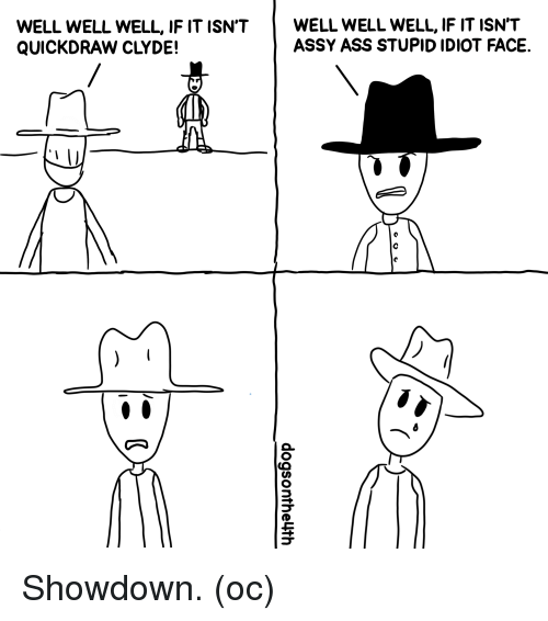 Showdown: WELL WELL WELL, IF IT ISN'TWELL WELL WELL, IF IT ISN'T  QUICKDRAW CLYDE!  ASSY ASS STUPID IDIOT FACE. Showdown. (oc)