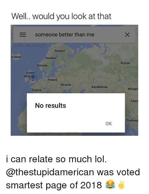 Kazakhstan: Well. would you look at that  someone better than me  Finland  Iceland  Sweden  Russia  Norway  United  King  Poland  Ukraine  Kazakhstan  France  Mongo  China  No results  Thailand  OK i can relate so much lol. @thestupidamerican was voted smartest page of 2018 😂✌️