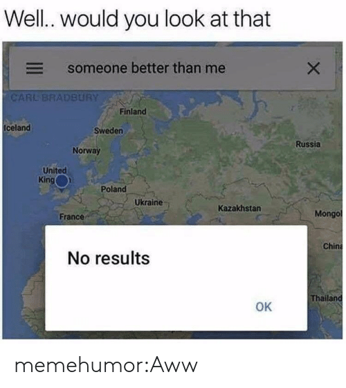 Kazakhstan: Well.. would you look at that  someone better than me  CARE BRADBURY  Finland  Iceland  Sweden  Russia  Norway  United  King  Poland  Ukraine  Kazakhstan  France  Mongo  Chin  No results  Thailan  OK memehumor:Aww