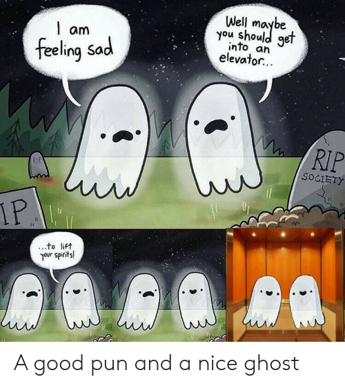 feeling sad: Well  you shoule  get  am  into an  elevator...  feeling Sad  RIP  RIP  SOCIETY  IP  to lift  your spirits! A good pun and a nice ghost
