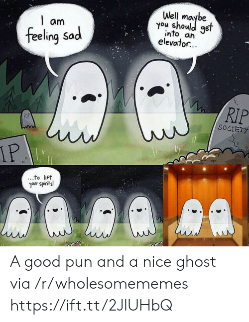 feeling sad: Well  you shoule  get  am  into an  elevator...  feeling Sad  RIP  RIP  SOCIETY  IP  to lift  your spirits! A good pun and a nice ghost via /r/wholesomememes https://ift.tt/2JlUHbQ
