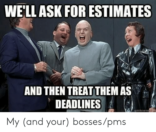 Bosses: WELLASK FOR ESTIMATES  AND THEN TREAT THEM AS  DEADLNES My (and your) bosses/pms