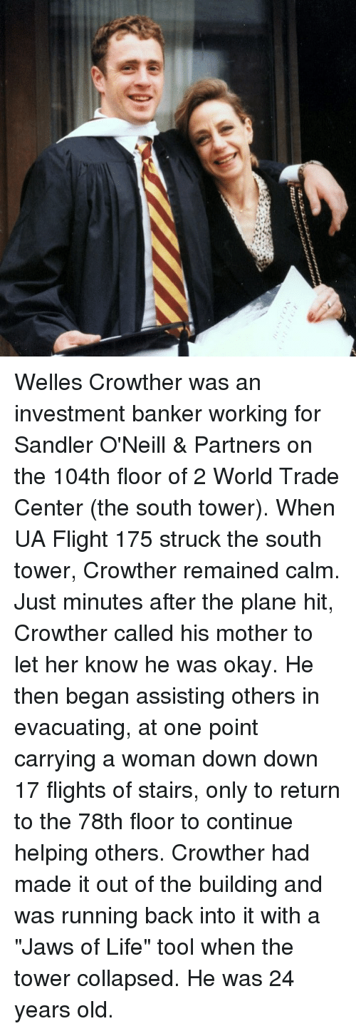 """Life, Memes, and Flight: Welles Crowther was an investment banker working for Sandler O'Neill & Partners on the 104th floor of 2 World Trade Center (the south tower). When UA Flight 175 struck the south tower, Crowther remained calm. Just minutes after the plane hit, Crowther called his mother to let her know he was okay. He then began assisting others in evacuating, at one point carrying a woman down down 17 flights of stairs, only to return to the 78th floor to continue helping others. Crowther had made it out of the building and was running back into it with a """"Jaws of Life"""" tool when the tower collapsed. He was 24 years old."""