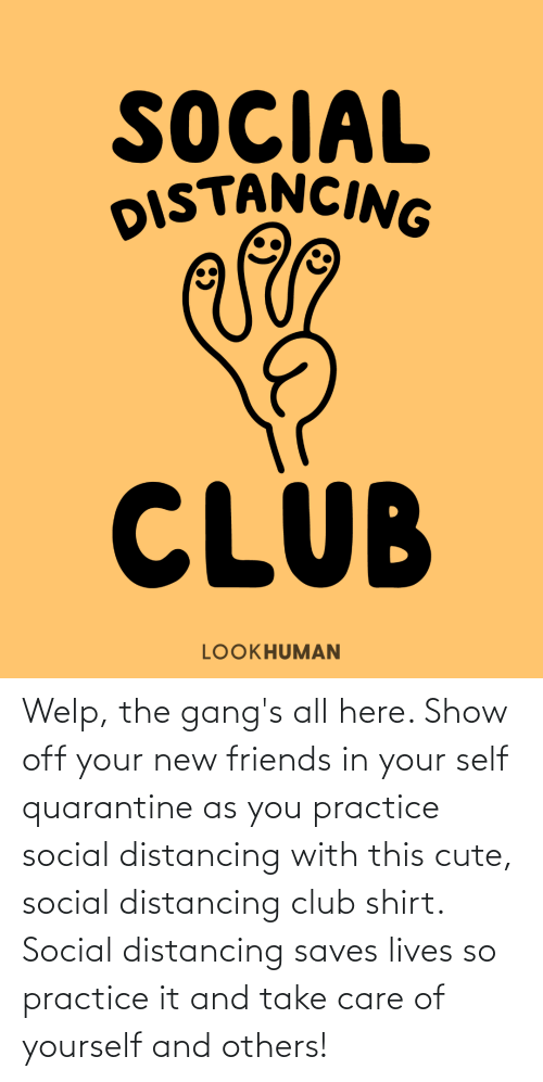 take care: Welp, the gang's all here. Show off your new friends in your self quarantine as you practice social distancing with this cute, social distancing club shirt. Social distancing saves lives so practice it and take care of yourself and others!