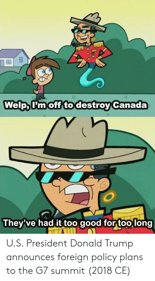 u-s-president: WelpaTmoff to destrov Canada  They've had it too good for too long U.S. President Donald Trump announces foreign policy plans to the G7 summit (2018 CE)