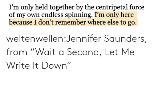 "It Down: weltenwellen:Jennifer Saunders, from ""Wait a Second, Let Me Write It Down"""