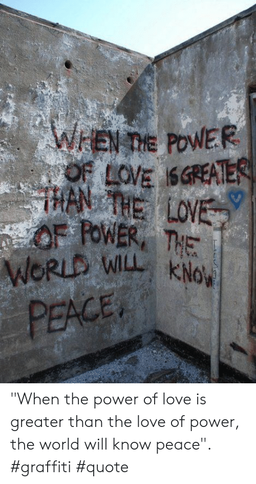 """han: WEN TIE POWER  OF LOVE SGREATER  HAN THE LOVE  OF FOWER THE  WORLD WILL KNo  PEACE """"When the power of love is greater than the love of power, the world will know peace"""". #graffiti #quote"""