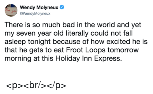 loops: Wendy Molyneux  @WendyMolyneux  There is so much bad in the world and yet  my seven year old literally could not fall  asleep tonight because of how excited he is  that he gets to eat Froot Loops tomorrow  morning at this Holiday Inn Express. <p><br/></p>