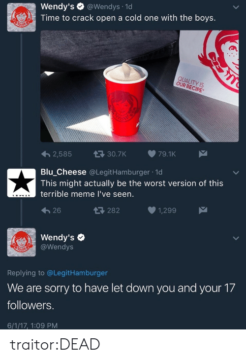 Bilbo: Wendy's @Wendys 1d  Time to crack open a cold one with the boys.  QUALITY IS  OUR RECIPE  2,585  30.7K79.1K  Blu Cheese @LegitHamburger 1d  This might actually be the worst version of this  terrible meme l've seen.  26  282  1,299  Wendy's  @Wendys  Replying to @LegitHamburger  We are sorry to have let down you and your 17  followers  6/1/17, 1:09 PM traitor:DEAD
