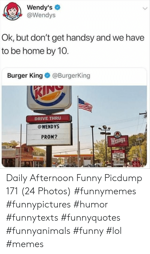 Burger King, Funny, and Lol: Wendy's  @Wendys  Ok, but don't get handsy and we have  to be home by 10.  Burger King@BurgerKing  DRIVE THRU  @WENDYS  PROM? Daily Afternoon Funny Picdump 171 (24 Photos) #funnymemes #funnypictures #humor #funnytexts #funnyquotes #funnyanimals #funny #lol #memes