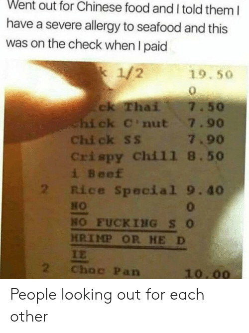 Beef, Chinese Food, and Food: Went out for Chinese food and I told them I  have a severe allergy to seafood and this  was on the check when I paid  1/2  19.50  ck Thai  Chi ck C'nut 7.90  Chi ck ss 7.90  Crispy Chil1 8.50  i Beef  2 Rice Special 9.40  7.50  0  HO FUCKING SO  HRIMP OR HE D  IE  2  Choc Pan  10.00 People looking out for each other