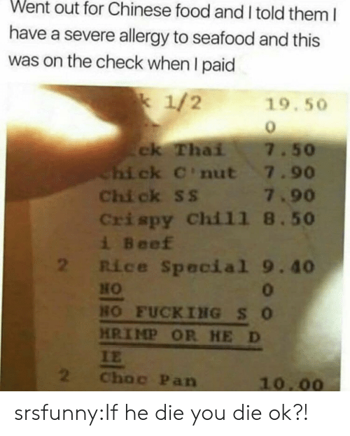 Beef, Chinese Food, and Food: Went out for Chinese food and I told them I  have a severe allergy to seafood and this  was on the check when I paid  k 1/2  19.50  ck Thai  Chi ck C'nut 7.90  Chi ck ss 7.90  Crispy Chil1 8.50  i Beef  2 Rice Special 9.40  7.50  HO  0  HO FUCKING SO  HRIMP OR HE D  IE  2  Choc Pan  10.00 srsfunny:If he die you die ok?!