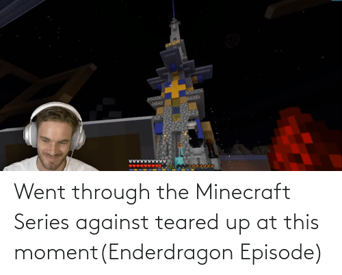 Teared Up: Went through the Minecraft Series against teared up at this moment(Enderdragon Episode)