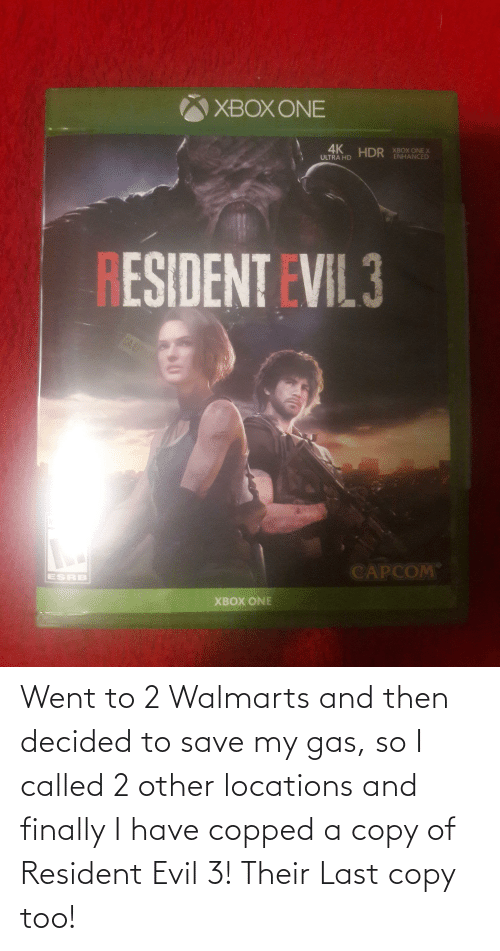 Locations: Went to 2 Walmarts and then decided to save my gas, so I called 2 other locations and finally I have copped a copy of Resident Evil 3! Their Last copy too!