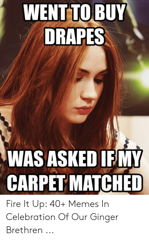 Red Hair Meme: WENT TO BUY  DRAPES  WAS ASKED IF MY  CARPET MATCHED Fire It Up: 40+ Memes In Celebration Of Our Ginger Brethren ...