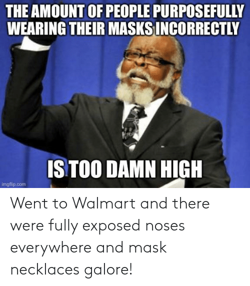 Walmart: Went to Walmart and there were fully exposed noses everywhere and mask necklaces galore!
