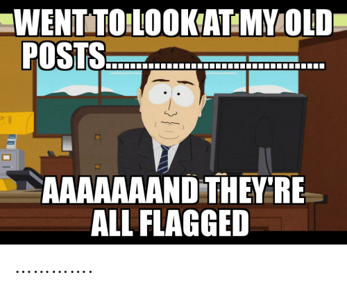 Old, All, and Posts: WENTTO LOOKAT:MY OLD  POSTS.  AAAAAAAND THEY'RE  ALL FLAGGED ………….