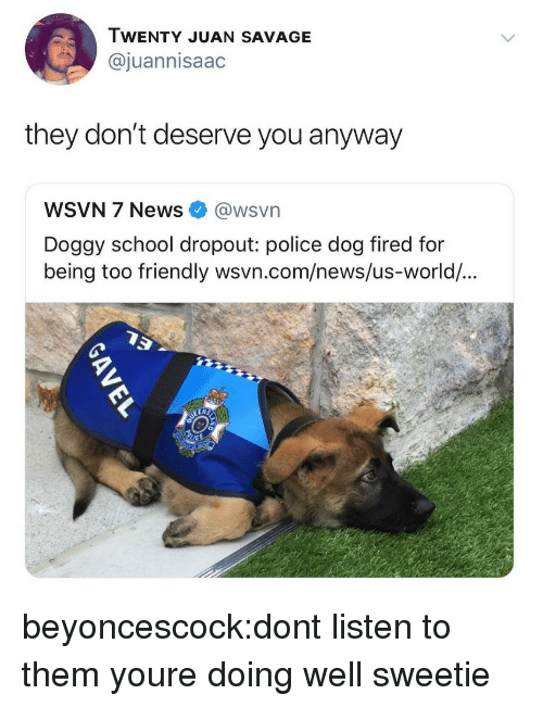 News, Police, and Savage: WENTY JUAN SAVAGE  @juannisaac  they don't deserve you anyway  WSVN 7 News @wsvn  Doggy school dropout: police dog fired for  being too  friendly wsvn.com/news/us-world/... beyoncescock:dont listen to them youre doing well sweetie