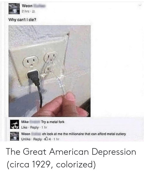 American, Depression, and Metal: Weon  2hrs  Why can't die?  MikeTry a metal fork  Like Reply 1hr  Weon  Unike Reply 4 the  oh look at me the millionaire that can afford metal cutlery The Great American Depression (circa 1929, colorized)