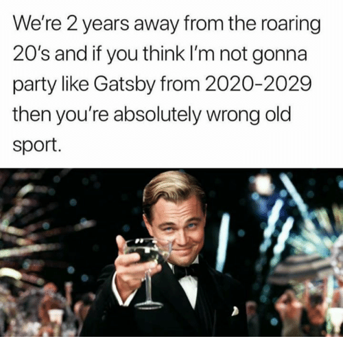 Memes, Party, and Old: We're 2 years away from the roaring  20's and if you think I'm not gonna  party like Gatsby from 2020-2029  then you're absolutely wrong old  sport.