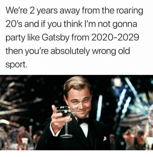 Memes, Party, and Old: We're 2 years away from the roaring  20's and if you think I'm not gonna  party like Gatsby from 2020-2029  then you're absolutely wrong old  sport