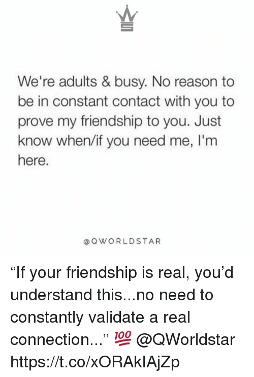 """Constant Contact, Friendship, and Reason: We're adults & busy. No reason to  be in constant contact with you to  prove my friendship to you. Just  know when/if you need me, I'm  here  aQWORLDSTAR """"If your friendship is real, you'd understand this...no need to constantly validate a real connection..."""" 💯 @QWorldstar https://t.co/xORAkIAjZp"""