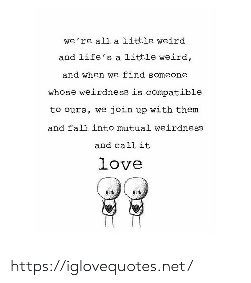 Fall, Love, and Weird: we're all a little weird  and life's a little weird,  and when we find someone  whose weirdness is compatible  join up with them  to ours, we  and fall into mutual weirdness  and call it  love https://iglovequotes.net/