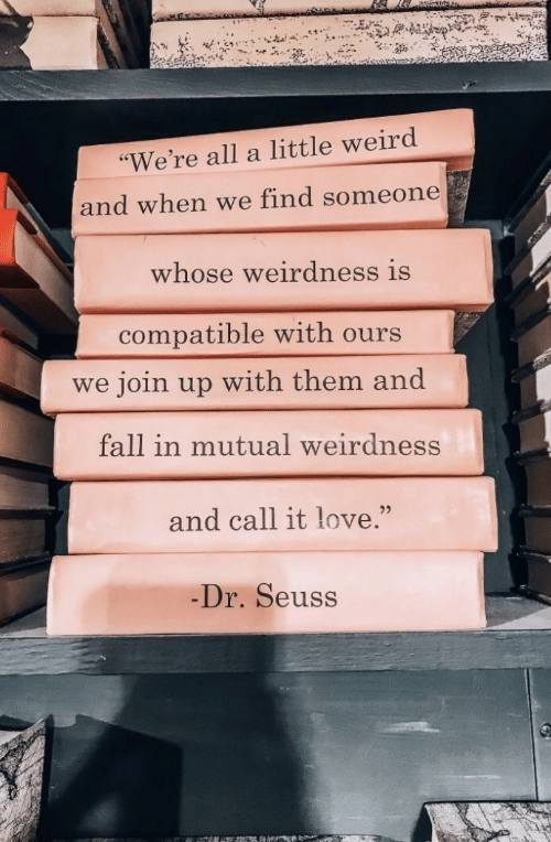 "Dr. Seuss: ""We're all a little weird  and when we find someone  whose weirdness is  compatible with ours  we join up with them and  fall in mutual weirdness  and call it love.""  25  Dr. Seuss"
