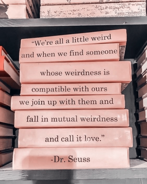 "Dr. Seuss: ""We're all a little weird  and when we find someone  whose weirdness is  compatible with ours  we join up with them and  fall in mutual weirdness  and call it love.""  -Dr. Seuss"